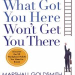 What Got You Here Won't Get You There, by Marshall Goldsmith